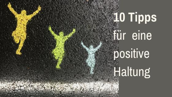 10 Tipps wie Sie in eine positive Haltung kommen und beste Ergebnisse erzielen