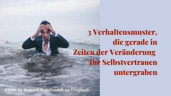 3 Verhaltensmuster, die gerade in Zeiten der Veränderung Ihr Selbstvertrauen untergraben