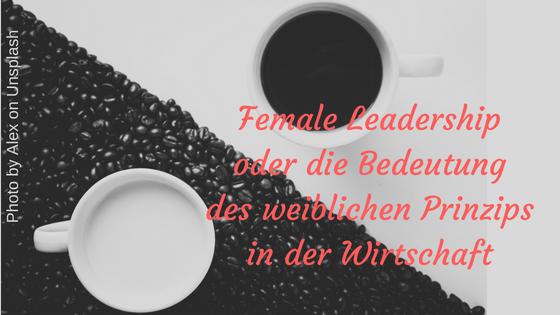 Female Leadership oder die Bedeutung des weiblichen Prinzips in der Wirtschaft