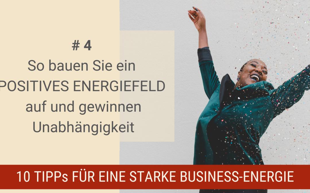 10 Tipps für eine starke Business-Energie # 4 – So bauen Sie ein positives Energiefeld auf und gewinnen Unabhängigkeit